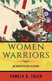 Women Warriors An Unexpected History, Pamela D. Toler