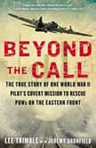 Beyond the Call The True Story of One World War II Pilot's Covert Mission to Rescue POWs on the Eastern Front, Lee Trimble