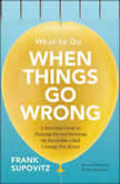 What to Do When Things Go Wrong A Five-Step Guide to Planning for and Surviving the Inevitable--And Coming Out Ahead, Frank Supovitz