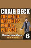 The Art of Happiness, Peace & Purpose: Manifesting Magic Part 6, Craig Beck