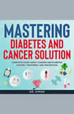 Mastering Diabetes and Cancer Solution Complete Guide About Cancer and Diabetes History, Treatment, and Prevention, Dr. Simon