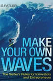 Make Your Own Waves The Surfer's Rules for Innovators and Entrepreneurs, Louis Patler