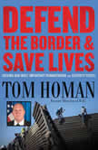 Defend the Border and Save Lives Solving Our Most Important Humanitarian and Security Crisis, Tom Homan