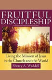 Fruitful Discipleship Living the Mission of Jesus in the Church and the World, Sherry A. Weddell