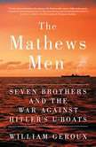 The Mathews Men Seven Brothers and the War Against Hitler's U-boats, William Geroux