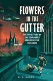 Flowers in the Gutter The True Story of the Edelweiss Pirates, Teenagers Who Resisted the Nazis, K. R. Gaddy