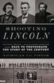 Shooting Lincoln Mathew Brady, Alexander Gardner, and the Race to Photograph the Story of the Century, Nicholas J.C. Pistor