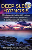 Deep Sleep Hypnosis: 30 Minutes of Positive Affirmations to Attract Success, Happiness, & Confidence While You Sleep, Mindfulness Training