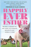 Happily Ever Esther Two Men, a Wonder Pig, and Their Life-Changing Mission to Give Animals a Home, Steve Jenkins