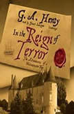In the Reign of Terror The Adventures of a Westminster Boy, G. A. Henty
