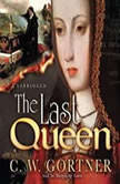 The Last Queen A Novel of Juana La Loca, C. W. Gortner