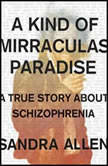 A Kind of Mirraculas Paradise A True Story About Schizophrenia, Sandra Allen