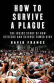 How to Survive a Plague The Inside Story of How Citizens and Science Tamed AIDS, David France