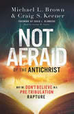 Not Afraid of the Antichrist Why We Don't Believe in a Pre-Tribulation Rapture, Michael L. Brown
