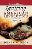 Igniting the American Revolution 1773-1775, Derek W. Beck