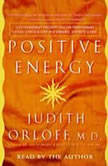 Positive Energy 10 Extraordinary Prescriptions for Transforming Fatigue, Stress, and Fear into Vibrance, Strength, and Love, Judith Orloff