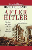 After Hitler The Last Ten Days of World War II in Europe, Michael Jones