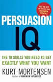 Persuasion IQ The 10 Skills You Need to Get Exactly What You Want, Kurt W. Mortensen