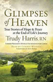 Glimpses of Heaven True Stories of Hope and Peace at the End of Life's Journey, Trudy Harris
