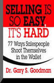 Selling is So Easy, It's Hard 77 Ways Salespeople Shoot Themselves in the Wallet, Gary S. Goodman