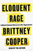 Eloquent Rage A Black Feminist Discovers Her Superpower, Brittney Cooper