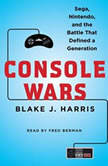 Console Wars Sega, Nintendo, and the Battle that Defined a Generation, Blake J. Harris