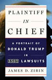 Plaintiff in Chief A Portrait of Donald Trump in 3,500 Lawsuits, James D. Zirin