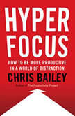 Hyperfocus How to Be More Productive in a World of Distraction, Chris Bailey