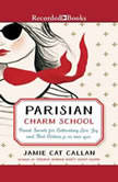 Parisian Charm School French Secrets for Cultivating Love, Joy, and That Certain je ne sais quoi, Jamie Cat Callan