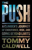 The Push A Climber's Journey of Endurance, Risk, and Going Beyond Limits, Tommy Caldwell