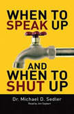 When to Speak Up & When to Shut Up Principles for Conversations You Won't Regret, Michael D. Sedler