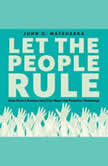 Let the People Rule How Direct Democracy Can Meet the Populist Challenge, John G. Matsusaka