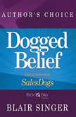 Dogged Belief - Four Mindsets of Champion Sales Dogs A Selection from Rich Dad Advisors: Sales Dogs, Author