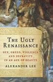 The Ugly Renaissance Sex, Greed, Violence and Depravity in an Age of Beauty, Alexander Lee