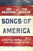 Songs of America Patriotism, Protest, and the Music That Made a Nation, Jon Meacham