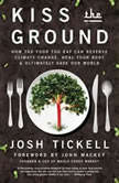 Kiss the Ground How the Food You Eat Can Reverse Climate Change, Heal Your Body & Ultimately Save Our World, Josh Tickell