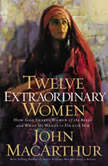 Twelve Extraordinary Women How God Shaped Women of the Bible, and What He Wants to Do with You, John F. MacArthur