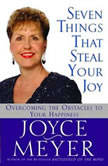 Seven Things That Steal Your Joy Overcoming the Obstacles to Your Happiness, Joyce Meyer