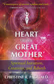 The Heart of the Great Mother Spiritual Initiation, Creativity, and Rebirth, Christine R. Page