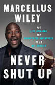 Never Shut Up The Life, Opinions, and Unexpected Adventures of an NFL Outlier, Marcellus Wiley