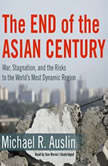 The End of the Asian Century War, Stagnation, and the Risks to the Worlds Most Dynamic Region, Michael R. Auslin