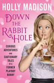 Down the Rabbit Hole Curious Adventures and Cautionary Tales of a Former Playboy Bunny, Holly Madison
