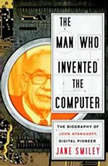The Man Who Invented the Computer The Biography of John Atanasoff, Digital Pioneer, Jane Smiley