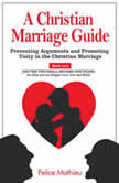 A Christian Marriage Guide Preventing Arguments and Promoting Unity in the Christian Marriage, Felice Mathieu