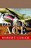 Double Ace The Life of Robert Lee Scott Jr., Pilot, Hero, and Teller of Tall Tales, Robert Coram