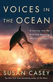 Voices in the Ocean A Journey into the Wild and Haunting World of Dolphins, Susan Casey