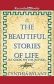 The Beautiful Stories of Life Six Greeks Myths, Retold, Cynthia Rylant