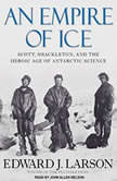 An Empire of Ice Scott, Shackleton, and the Heroic Age of Antarctic Science, Edward J. Larson