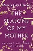 The Seasons of My Mother A Memoir of Love, Family, and Flowers, Marcia Gay Harden