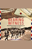 Bearing Witness How Writers Brought the Brutality of World War II to Light, John R. Carpenter